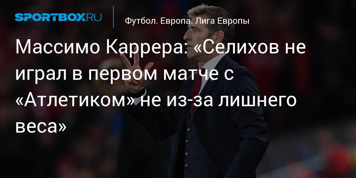Футбол. Массимо Каррера: «Селихов не играл в первом матче с «Атлетиком» не из-за лишнего веса»