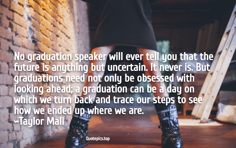 No graduation speaker will ever tell you that the future is anything but uncertain. It never is. But graduations need not only be obsessed with looking ahead; a graduation can be a day on which we turn back and trace our steps to see how we ended up where we are. ~Taylor Mali