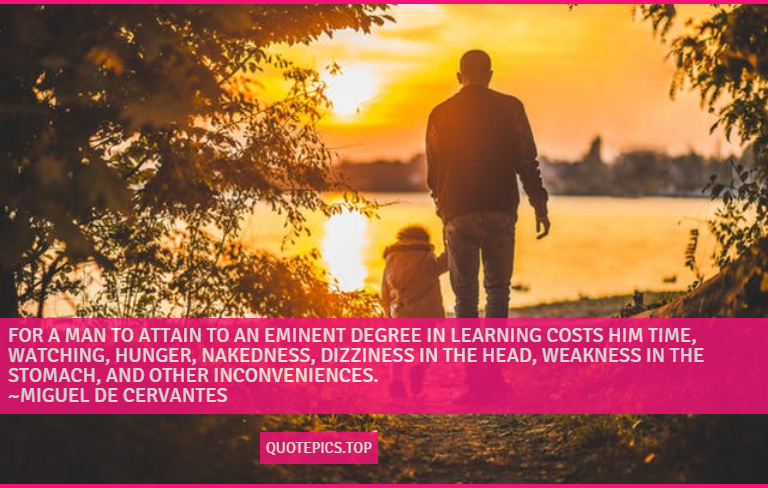 For a man to attain to an eminent degree in learning costs him time, watching, hunger, nakedness, dizziness in the head, weakness in the stomach, and other inconveniences. ~Miguel de Cervantes