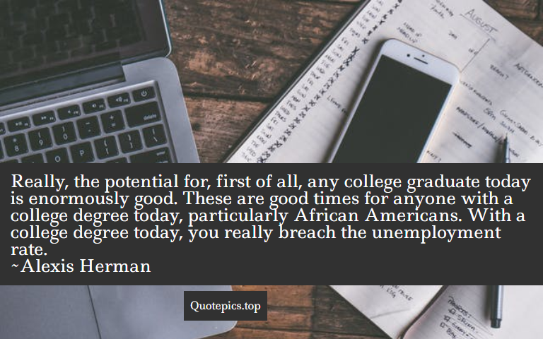 Really, the potential for, first of all, any college graduate today is enormously good. These are good times for anyone with a college degree today, particularly African Americans. With a college degree today, you really breach the unemployment rate. ~Alexis Herman