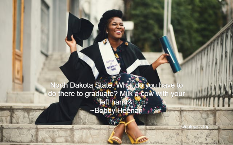 North Dakota State. What do you have to do there to graduate? Milk a cow with your left hand? ~Bobby Heenan