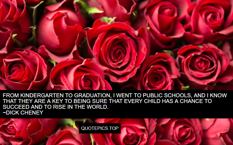 From kindergarten to graduation, I went to public schools, and I know that they are a key to being sure that every child has a chance to succeed and to rise in the world. ~Dick Cheney