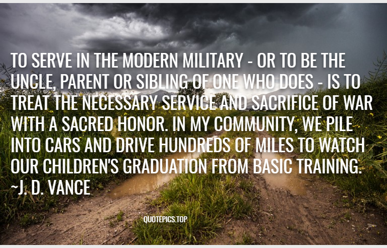 To serve in the modern military - or to be the uncle, parent or sibling of one who does - is to treat the necessary service and sacrifice of war with a sacred honor. In my community, we pile into cars and drive hundreds of miles to watch our children's graduation from basic training. ~J. D. Vance