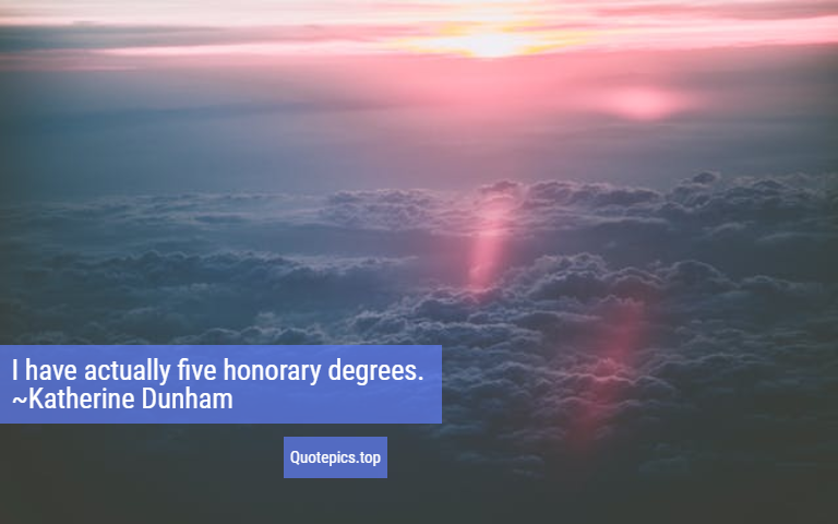 I have actually five honorary degrees. ~Katherine Dunham