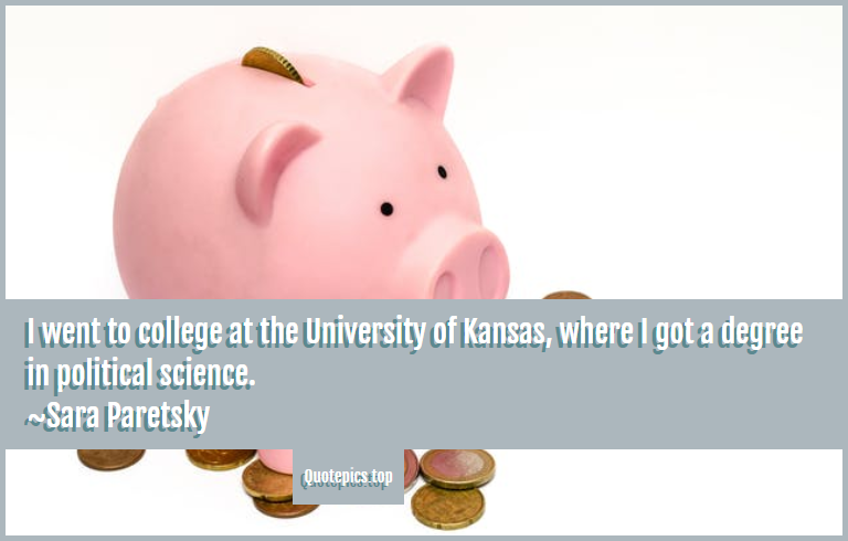 I went to college at the University of Kansas, where I got a degree in political science. ~Sara Paretsky
