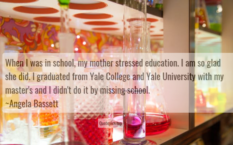 When I was in school, my mother stressed education. I am so glad she did. I graduated from Yale College and Yale University with my master's and I didn't do it by missing school. ~Angela Bassett