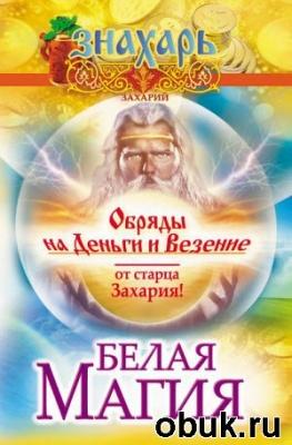Книга Белая магия. Обряды на деньги и везение от старца Захария!