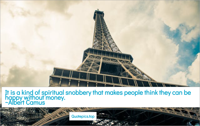It is a kind of spiritual snobbery that makes people think they can be happy without money. ~Albert Camus