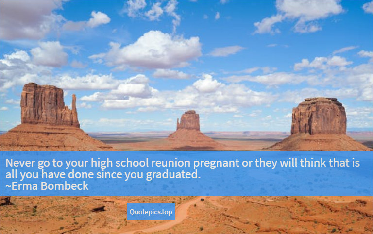 Never go to your high school reunion pregnant or they will think that is all you have done since you graduated. ~Erma Bombeck