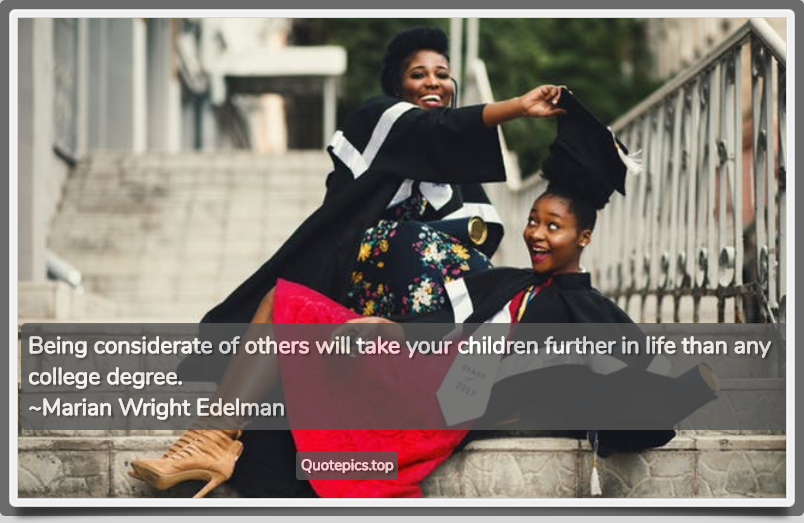 Being considerate of others will take your children further in life than any college degree. ~Marian Wright Edelman