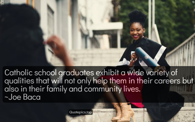 Catholic school graduates exhibit a wide variety of qualities that will not only help them in their careers but also in their family and community lives. ~Joe Baca