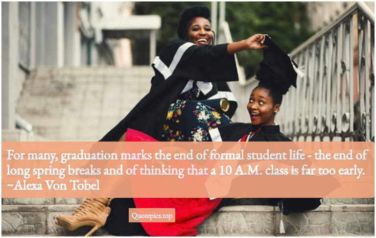 For many, graduation marks the end of formal student life - the end of long spring breaks and of thinking that a 10 A.M. class is far too early. ~Alexa Von Tobel