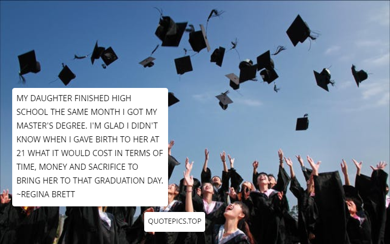 My daughter finished high school the same month I got my master's degree. I'm glad I didn't know when I gave birth to her at 21 what it would cost in terms of time, money and sacrifice to bring her to that graduation day. ~Regina Brett