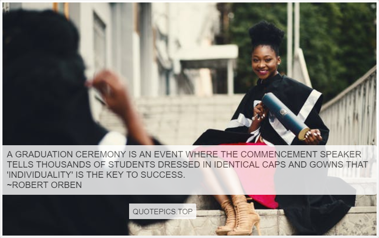 A graduation ceremony is an event where the commencement speaker tells thousands of students dressed in identical caps and gowns that 'individuality' is the key to success. ~Robert Orben