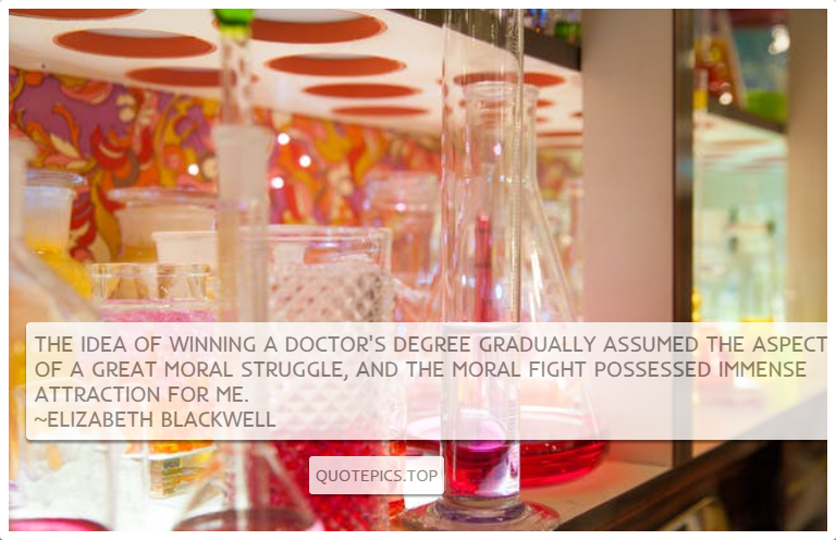 The idea of winning a doctor's degree gradually assumed the aspect of a great moral struggle, and the moral fight possessed immense attraction for me. ~Elizabeth Blackwell