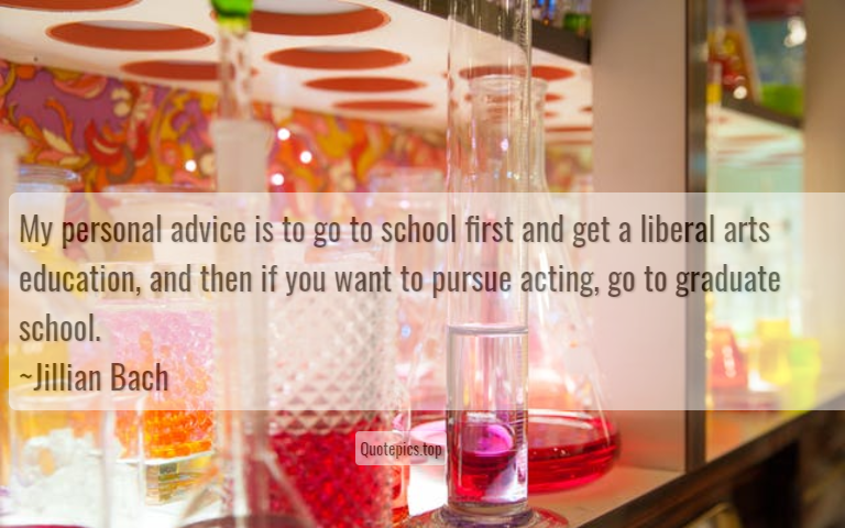 My personal advice is to go to school first and get a liberal arts education, and then if you want to pursue acting, go to graduate school. ~Jillian Bach