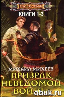 Книга Михеев Михаил - Призрак неведомой войны. Цикл из 3-х книг