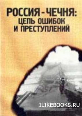 Книга Коллектив авторов - Россия - Чечня: цепь ошибок и преступлений