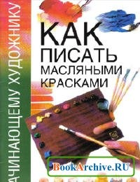 Книга Как писать масляными красками.