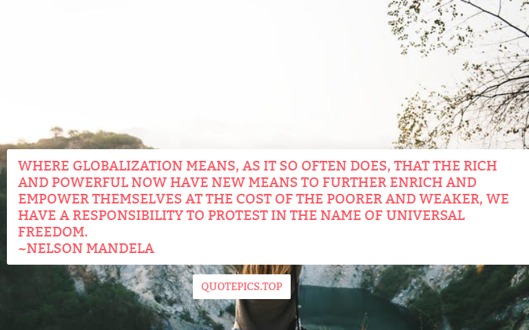 Where globalization means, as it so often does, that the rich and powerful now have new means to further enrich and empower themselves at the cost of the poorer and weaker, we have a responsibility to protest in the name of universal freedom. ~Nelson Mandela