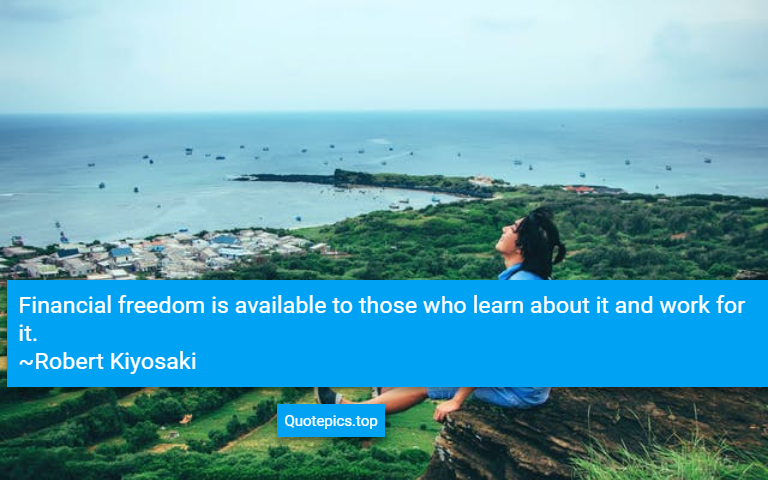 Financial freedom is available to those who learn about it and work for it. ~Robert Kiyosaki