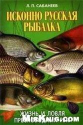 Книга Исконно русская рыбалка. Жизнь и ловля пресноводных рыб