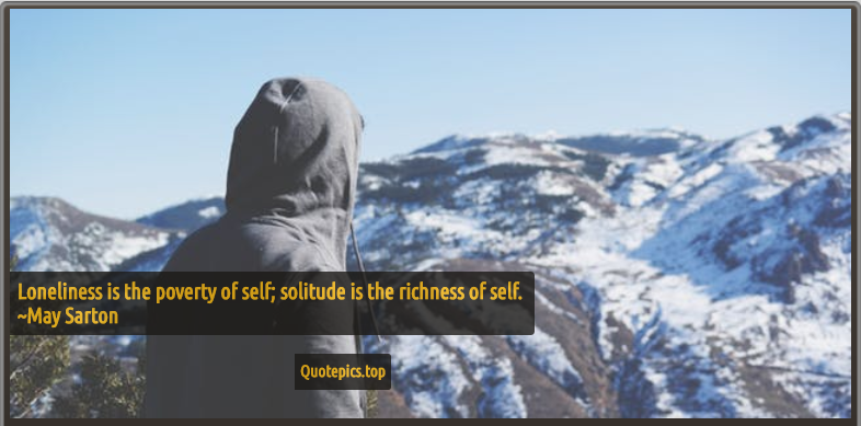Loneliness is the poverty of self; solitude is the richness of self. ~May Sarton