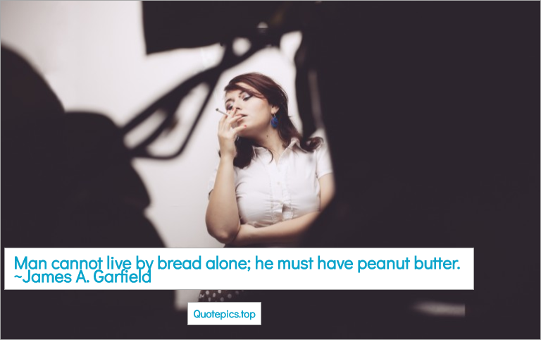 Man cannot live by bread alone; he must have peanut butter. ~James A. Garfield