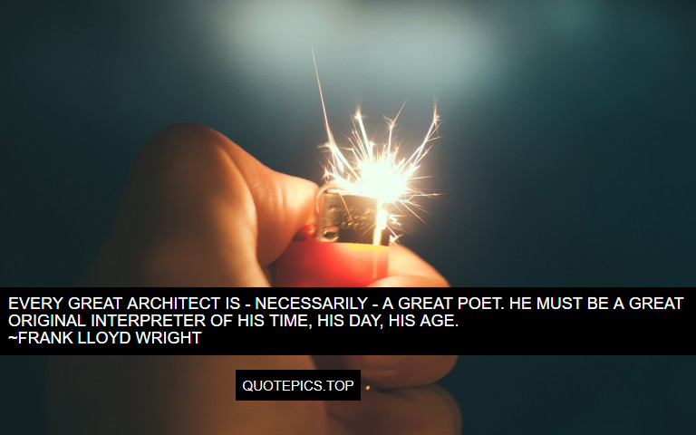 Every great architect is - necessarily - a great poet. He must be a great original interpreter of his time, his day, his age. ~Frank Lloyd Wright