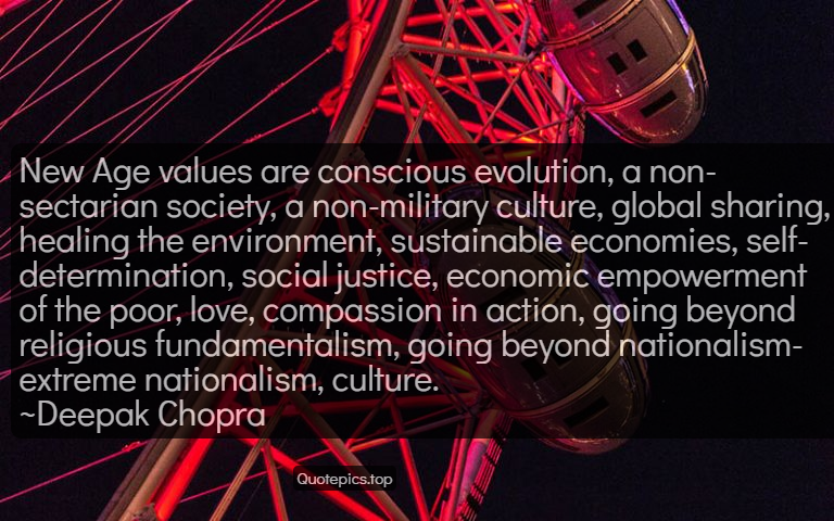 New Age values are conscious evolution, a non-sectarian society, a non-military culture, global sharing, healing the environment, sustainable economies, self-determination, social justice, economic empowerment of the poor, love, compassion in action, going beyond religious fundamentalism, going beyond nationalism-extreme nationalism, culture. ~Deepak Chopra