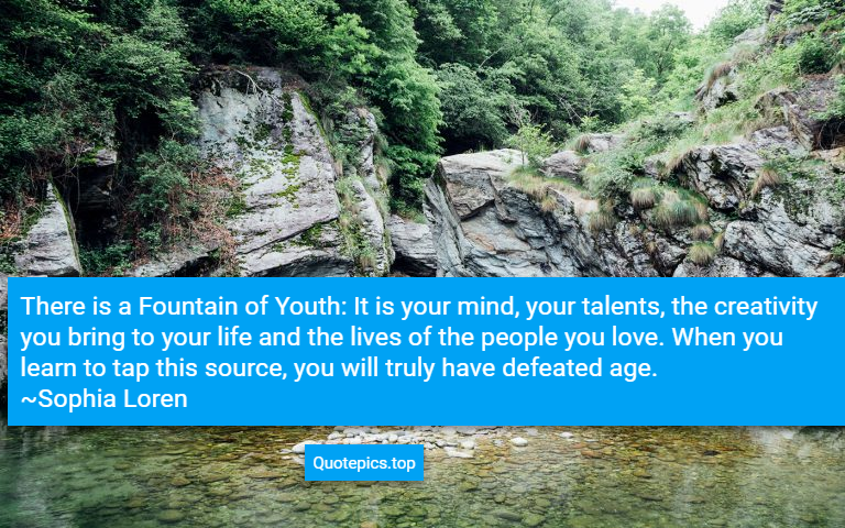 There is a Fountain of Youth: It is your mind, your talents, the creativity you bring to your life and the lives of the people you love. When you learn to tap this source, you will truly have defeated age. ~Sophia Loren