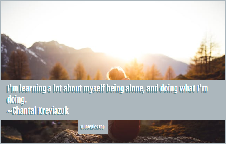 I'm learning a lot about myself being alone, and doing what I'm doing. ~Chantal Kreviazuk