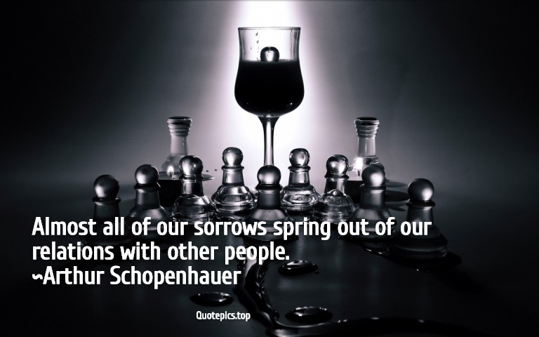 Almost all of our sorrows spring out of our relations with other people. ~Arthur Schopenhauer