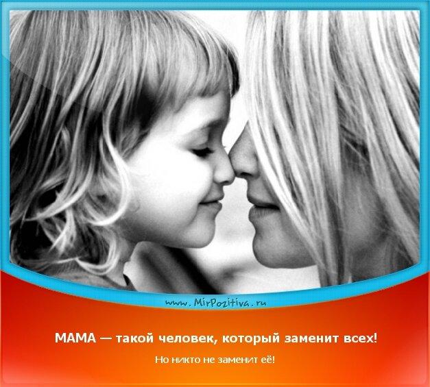 позитивчик дня: МАМА — такой человек, который заменит всех! Но никто не заменит её!