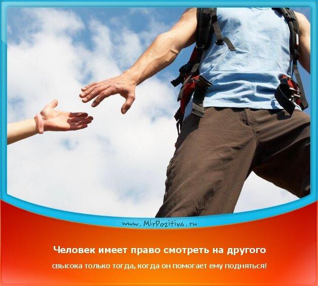 позитивчик дня - Человек имеет право смотреть на другого свысока только тогда, когда он помогает ему подняться!