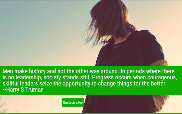 Men make history and not the other way around. In periods where there is no leadership, society stands still. Progress occurs when courageous, skillful leaders seize the opportunity to change things for the better. ~Harry S Truman