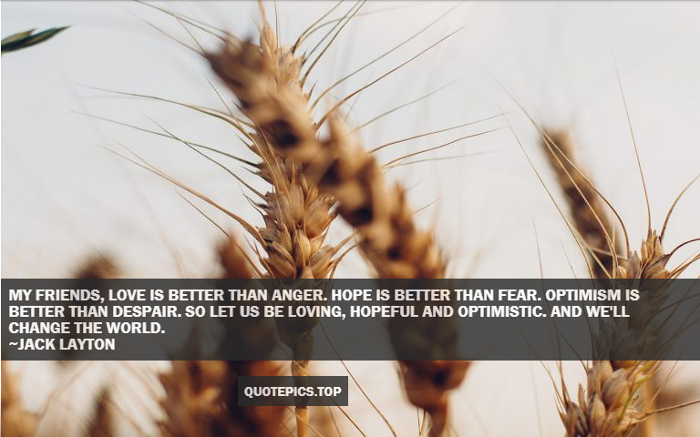 My friends, love is better than anger. Hope is better than fear. Optimism is better than despair. So let us be loving, hopeful and optimistic. And we'll change the world. ~Jack Layton