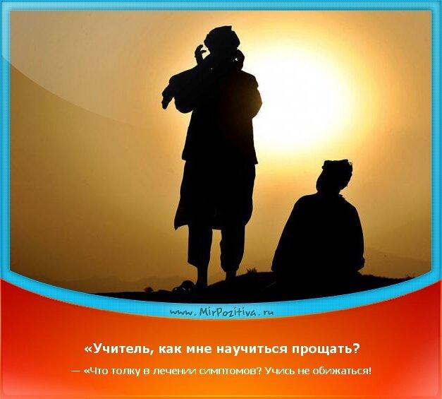 позитивчик дня - «Учитель, как мне научиться прощать? — «Что толку в лечении симптомов? Учись не обижаться!