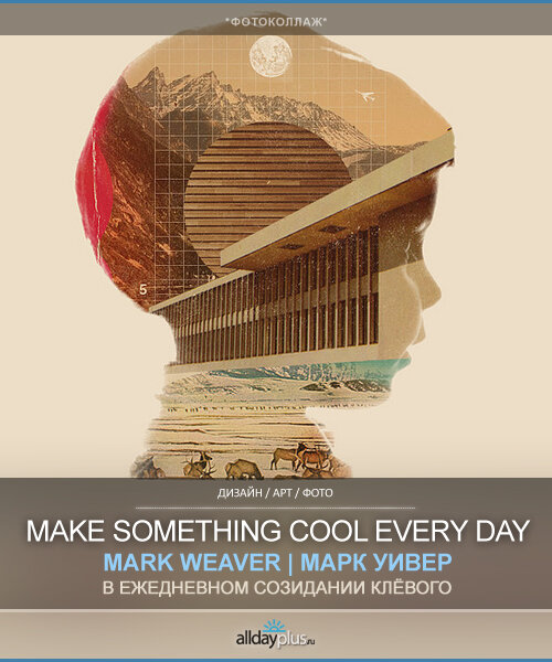Mark Weaver / Марк Уивер. Коллажи, чуть ретро. Проект `Make Something Cool Every Day`