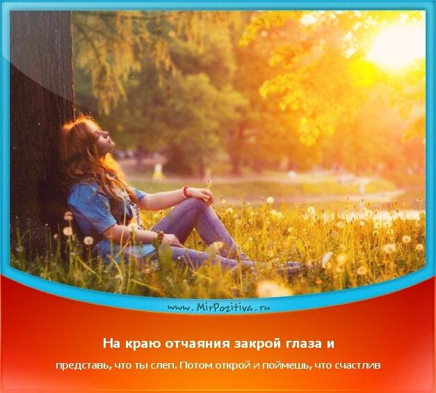 позитивчик дня - На краю отчаяния закрой глаза и представь, что ты слеп. Потом открой и поймешь, что счастлив