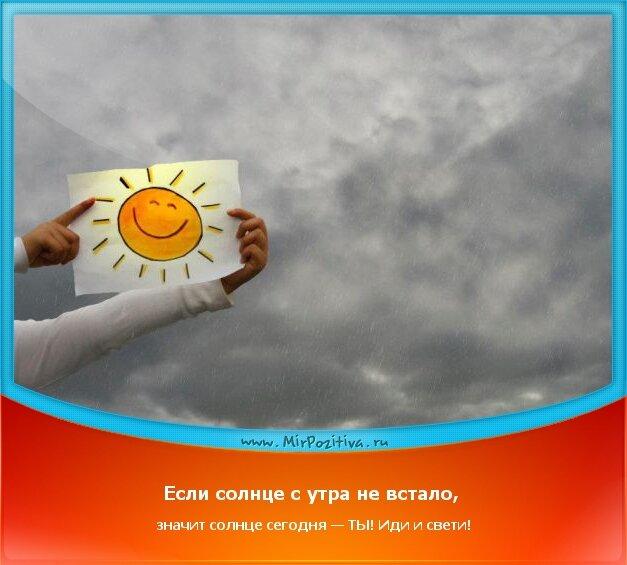 позитивчик дня - Если солнце с утра не встало, значит солнце сегодня — ТЫ! Иди и свети!
