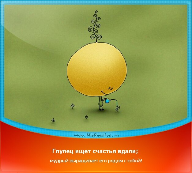 позитивчик дня: Глупец ищет счастья вдали; мудрый выращивает его рядом с собой!
