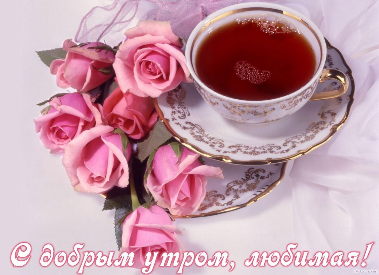 Открытка с добрым утром, любимая, чай и цветы, розы