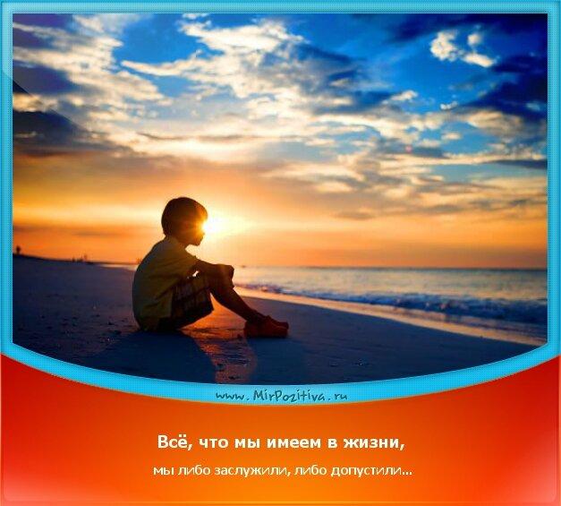 позитивчик дня: Всё, что мы имеем в жизни, мы либо заслужили, либо допустили...