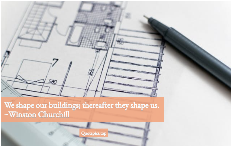 We shape our buildings; thereafter they shape us. ~Winston Churchill