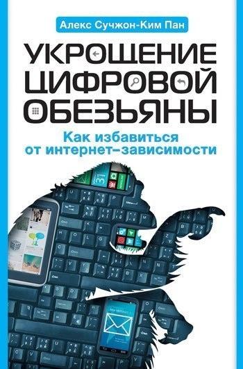 Книга Пан Алекс Сучжон-Ким — Укрощение цифровой обезьяны. Как избавиться от интернет-зависимости