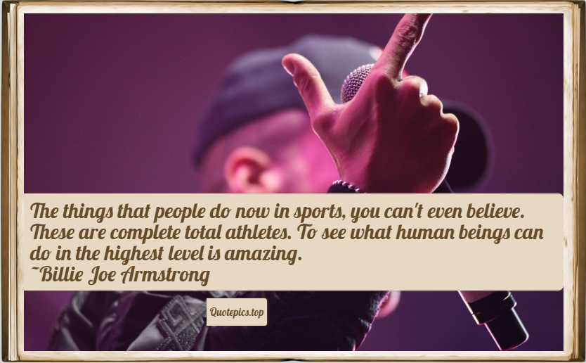 The things that people do now in sports, you can't even believe. These are complete total athletes. To see what human beings can do in the highest level is amazing. ~Billie Joe Armstrong