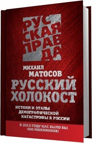 Матосов М. Русский Холокост. Истоки и этапы демографической катастрофы в России
