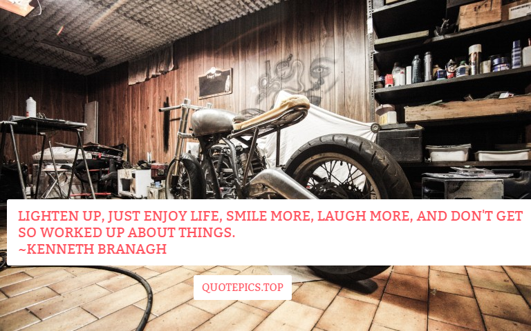 Lighten up, just enjoy life, smile more, laugh more, and don't get so worked up about things. ~Kenneth Branagh