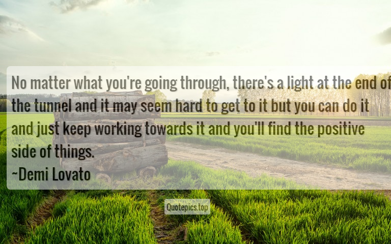 No matter what you're going through, there's a light at the end of the tunnel and it may seem hard to get to it but you can do it and just keep working towards it and you'll find the positive side of things. ~Demi Lovato